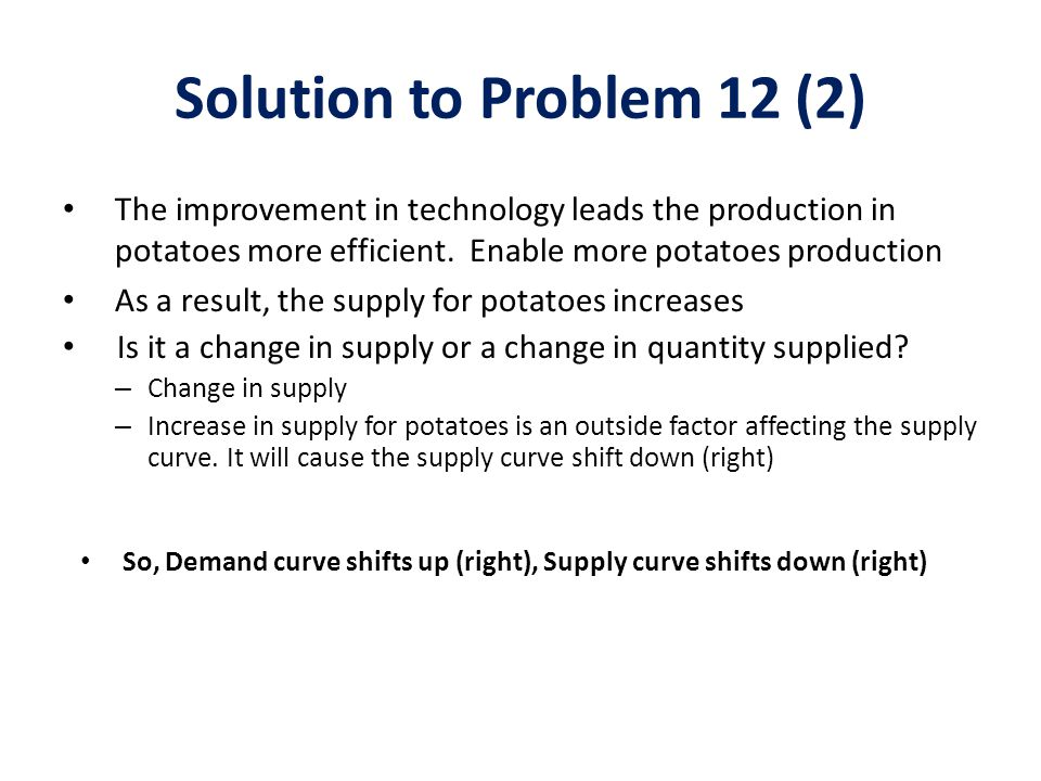 Solution to Problem 12 (2) The improvement in technology leads the production in potatoes more efficient. Enable more potatoes production.