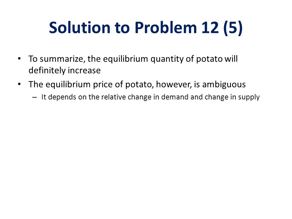 Solution to Problem 12 (5) To summarize, the equilibrium quantity of potato will definitely increase.