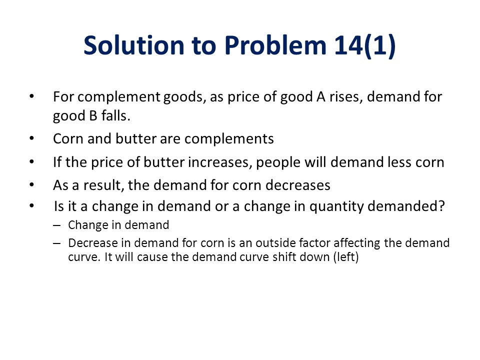 Solution to Problem 14(1) For complement goods, as price of good A rises, demand for good B falls. Corn and butter are complements.