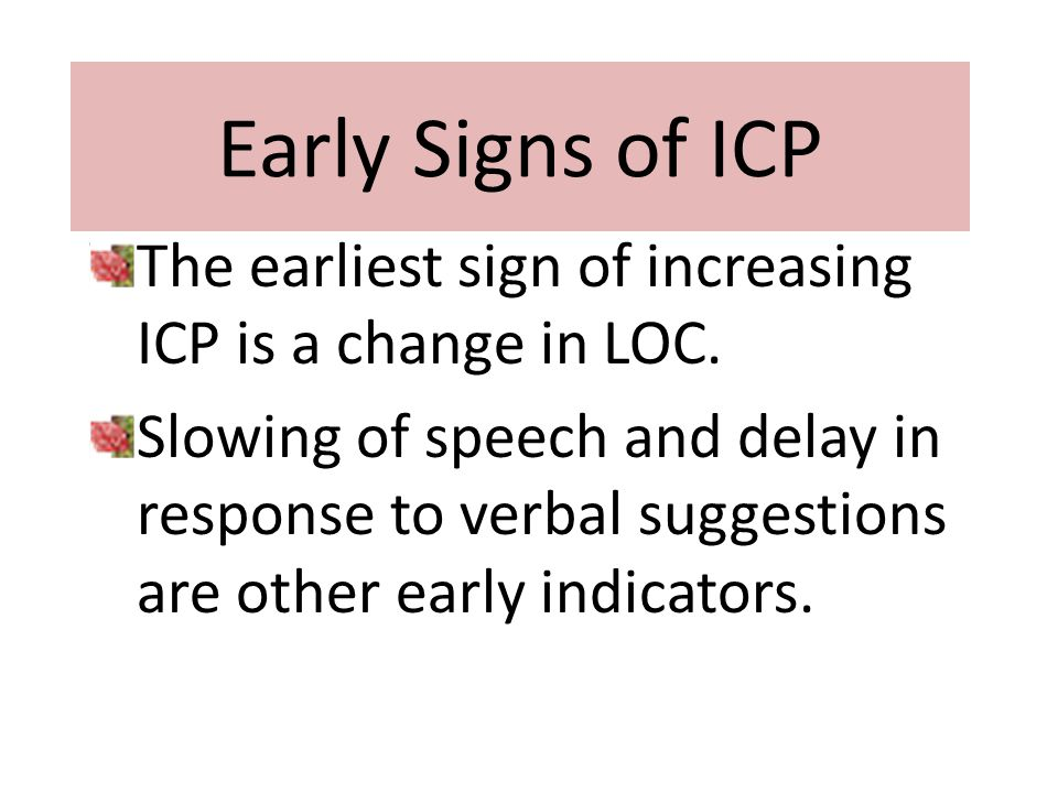 Early Signs of ICP The earliest sign of increasing ICP is a change in LOC.