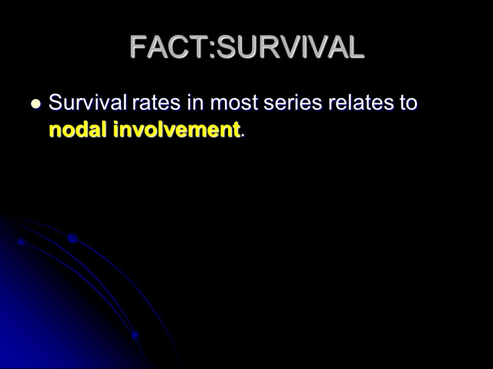 FACT:SURVIVAL Survival rates in most series relates to nodal involvement.