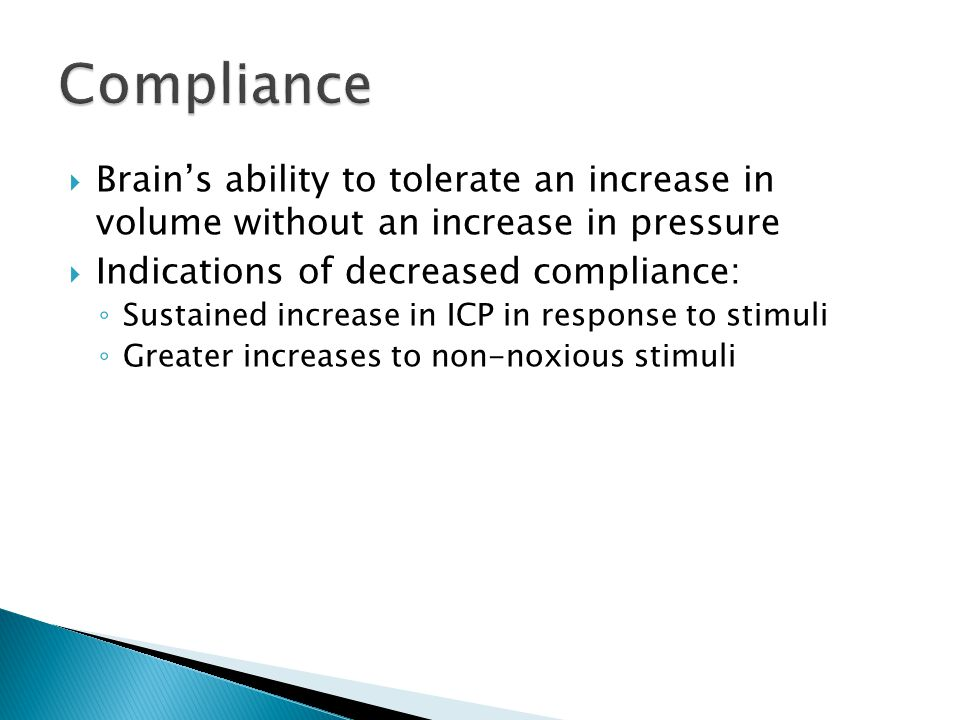 Compliance Brain's ability to tolerate an increase in volume without an increase in pressure. Indications of decreased compliance: