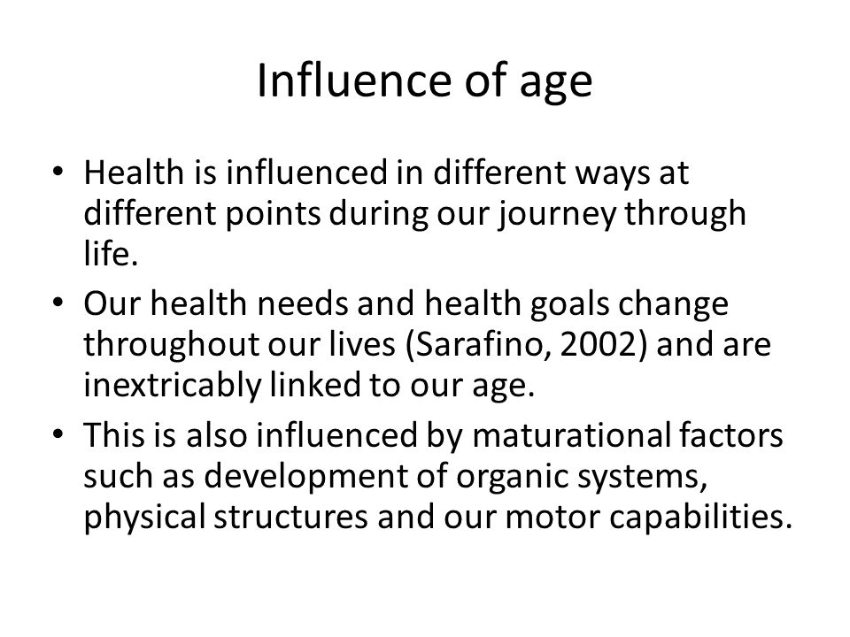 Influence of age Health is influenced in different ways at different points during our journey through life.