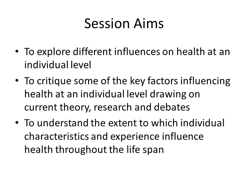 Session Aims To explore different influences on health at an individual level.