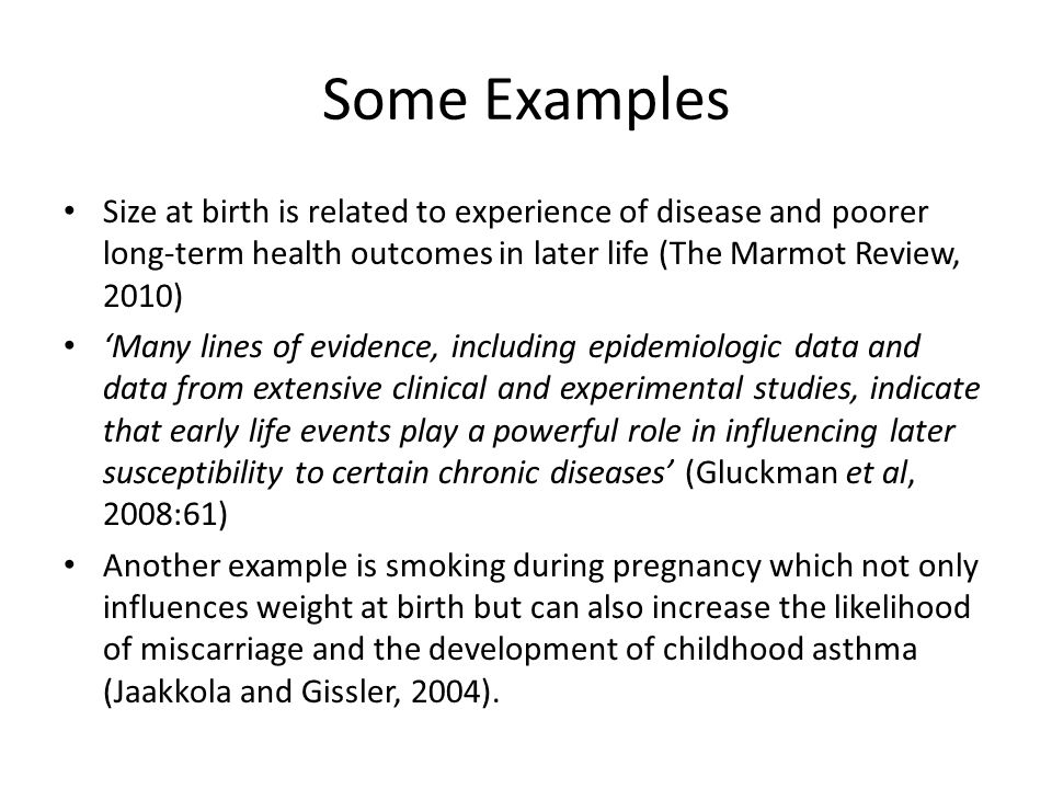 Some Examples Size at birth is related to experience of disease and poorer long-term health outcomes in later life (The Marmot Review, 2010)