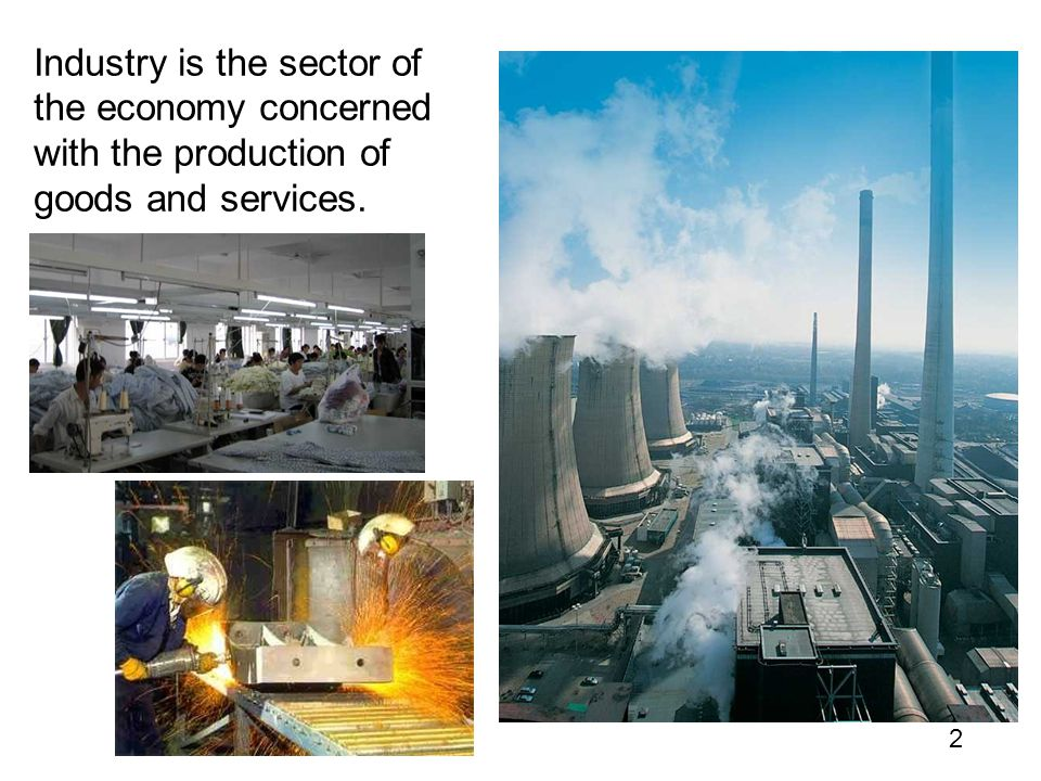Industry is the sector of the economy concerned with the production of goods and services.