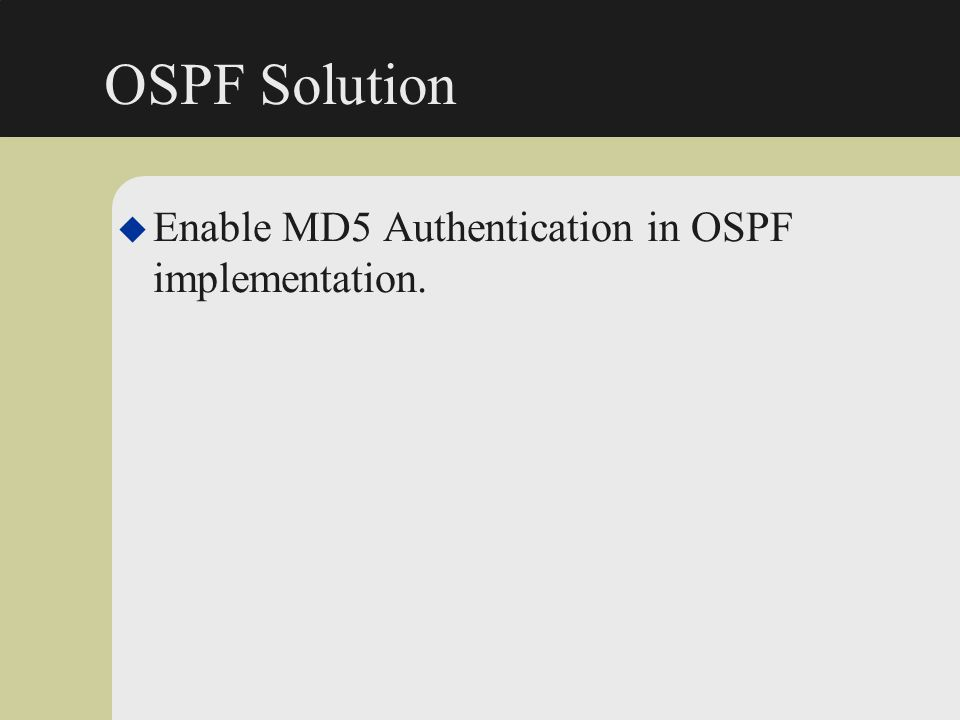 OSPF Solution Enable MD5 Authentication in OSPF implementation.