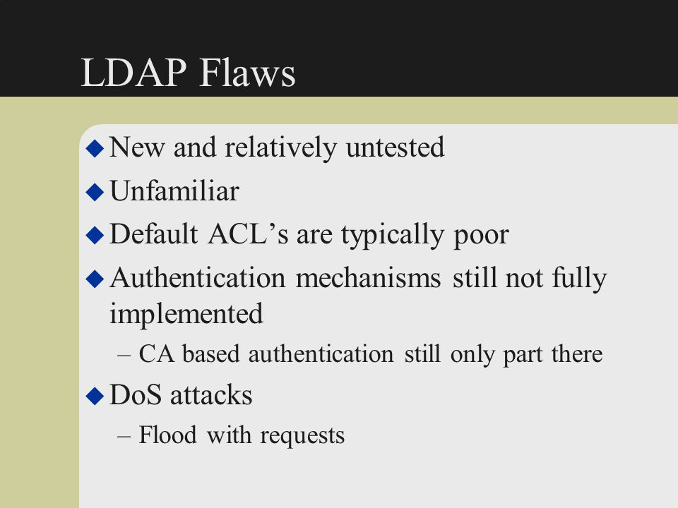 LDAP Flaws New and relatively untested Unfamiliar