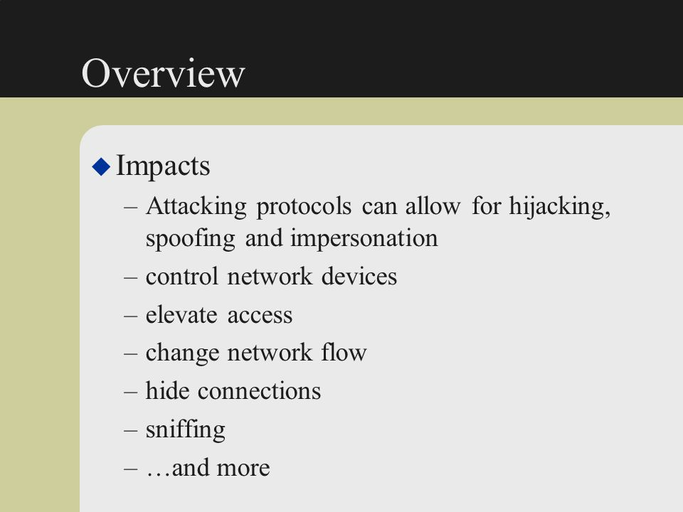Overview Impacts. Attacking protocols can allow for hijacking, spoofing and impersonation. control network devices.