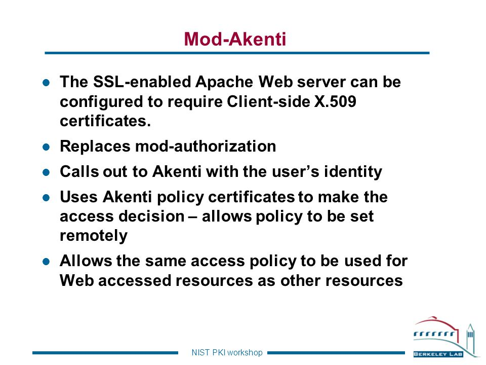 Mod-Akenti The SSL-enabled Apache Web server can be configured to require Client-side X.509 certificates.