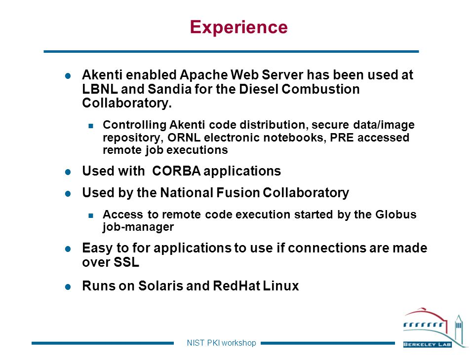 Experience Akenti enabled Apache Web Server has been used at LBNL and Sandia for the Diesel Combustion Collaboratory.