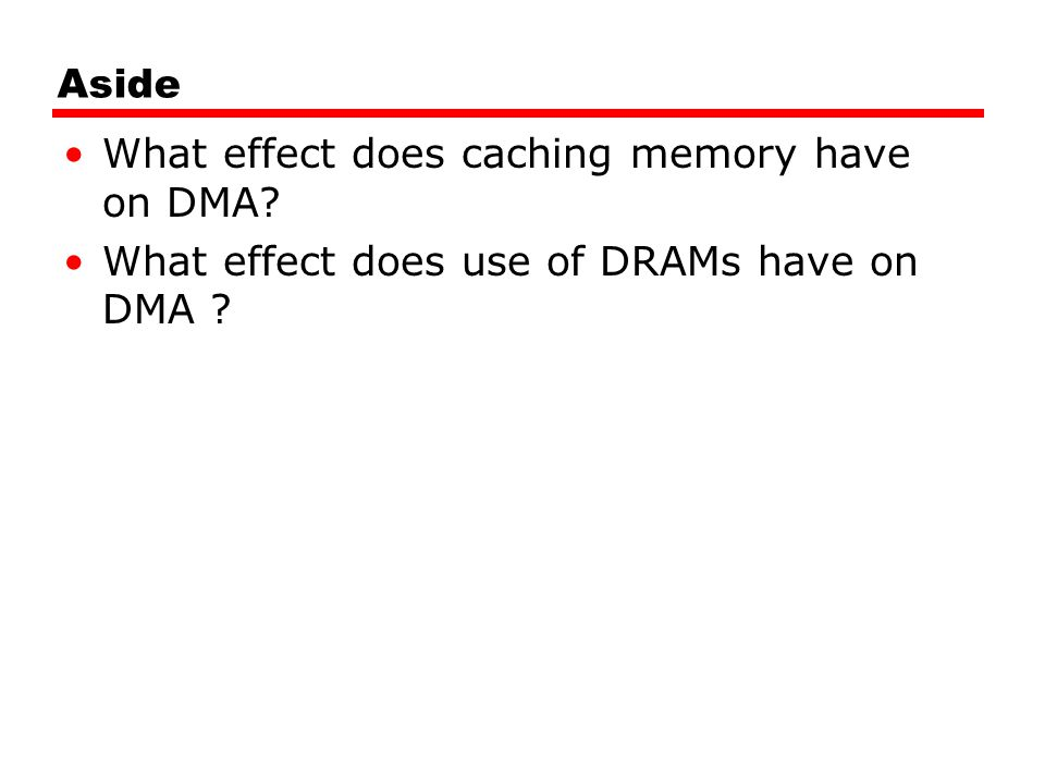Aside What effect does caching memory have on DMA What effect does use of DRAMs have on DMA