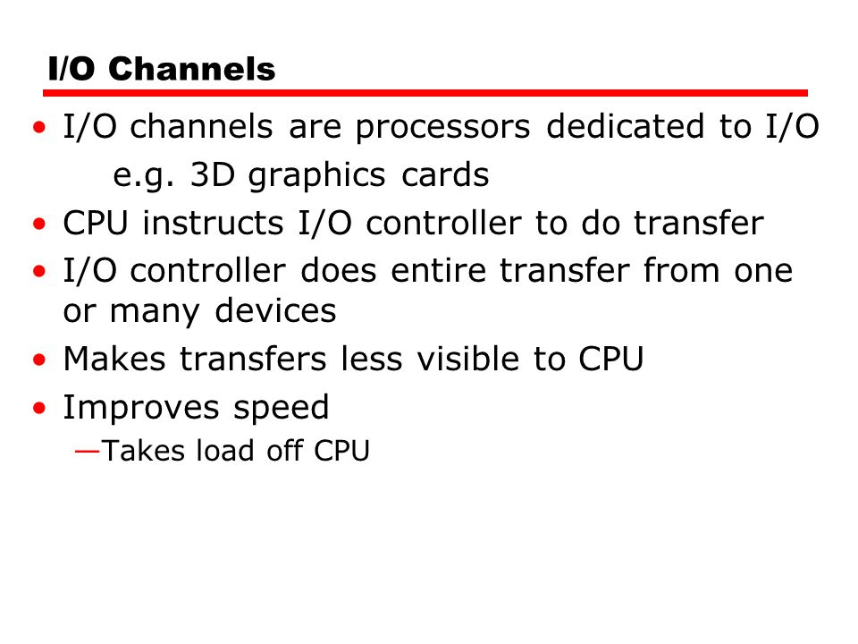 I/O channels are processors dedicated to I/O e.g. 3D graphics cards