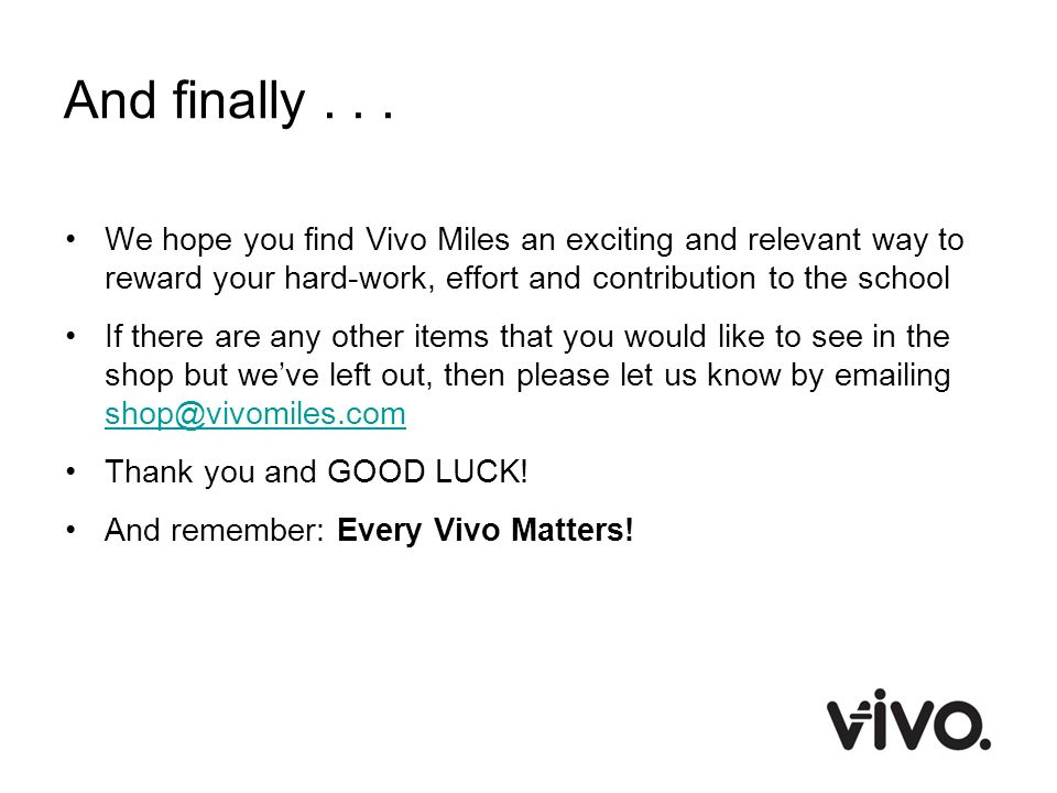 And finally We hope you find Vivo Miles an exciting and relevant way to reward your hard-work, effort and contribution to the school.