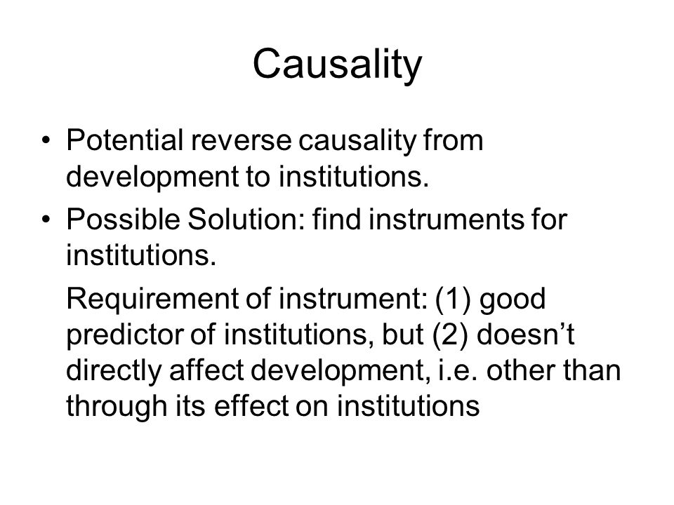 Causality Potential reverse causality from development to institutions. Possible Solution: find instruments for institutions.