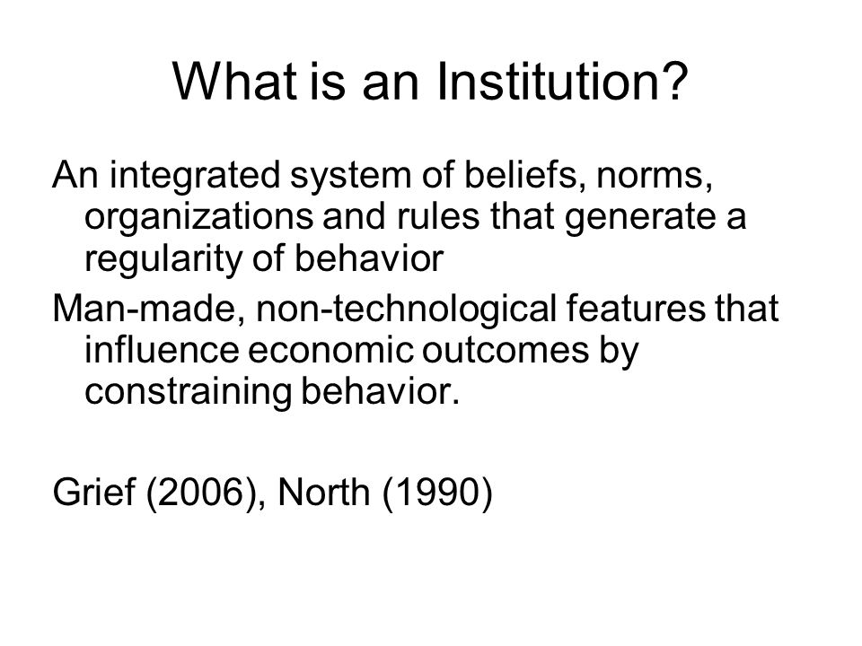 What is an Institution An integrated system of beliefs, norms, organizations and rules that generate a regularity of behavior.