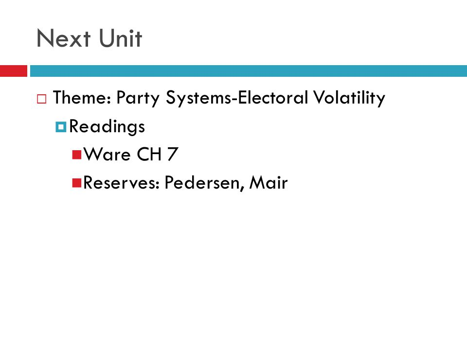 Next Unit Theme: Party Systems-Electoral Volatility Readings Ware CH 7