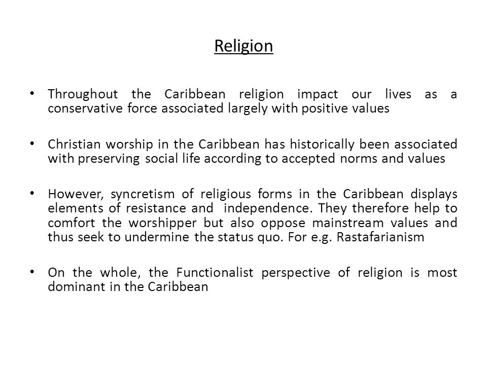 Religion Throughout the Caribbean religion impact our lives as a conservative force associated largely with positive values.