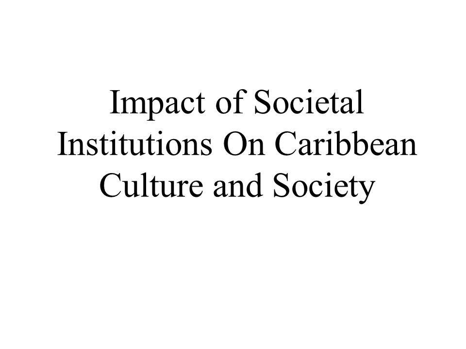 Impact of Societal Institutions On Caribbean Culture and Society