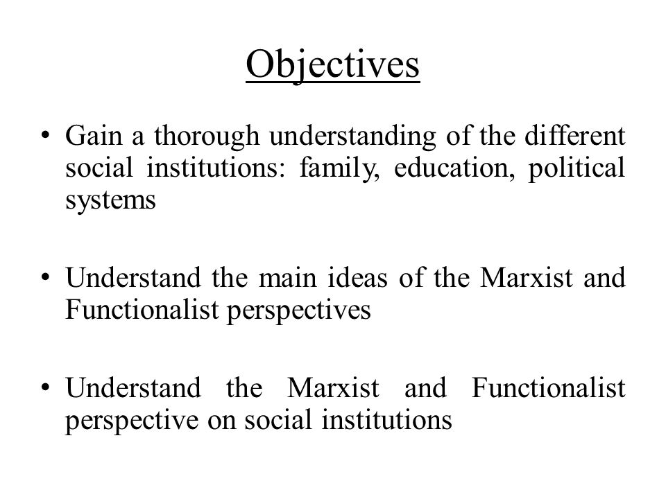 Objectives Gain a thorough understanding of the different social institutions: family, education, political systems.