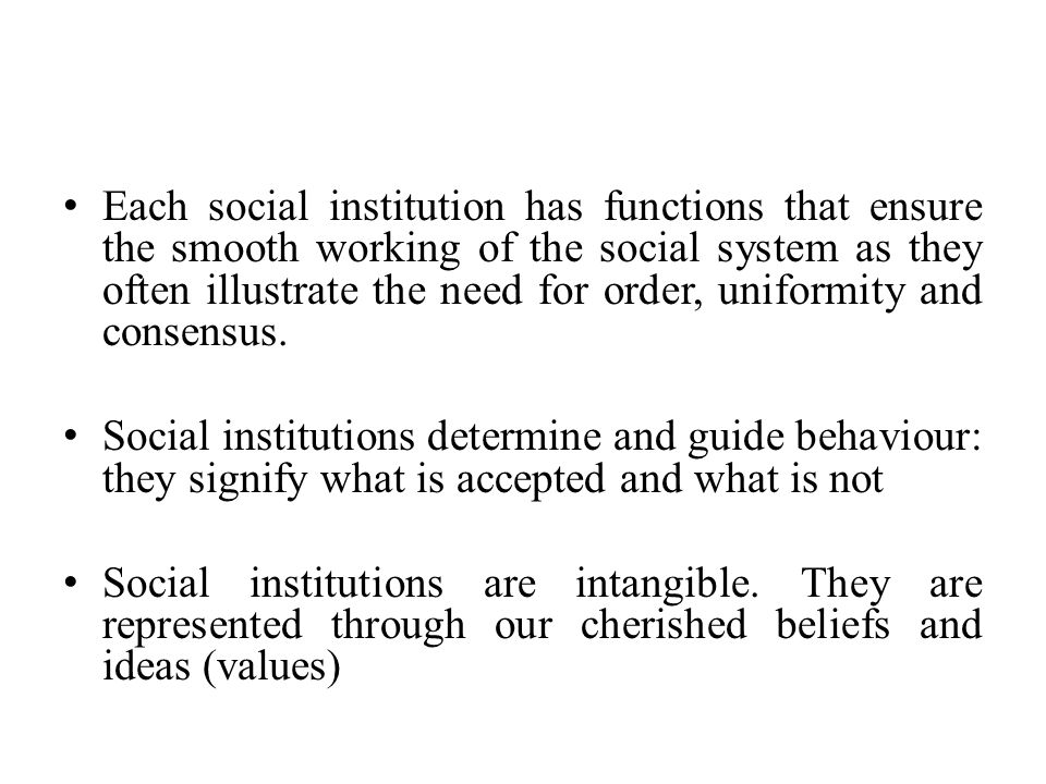 Each social institution has functions that ensure the smooth working of the social system as they often illustrate the need for order, uniformity and consensus.