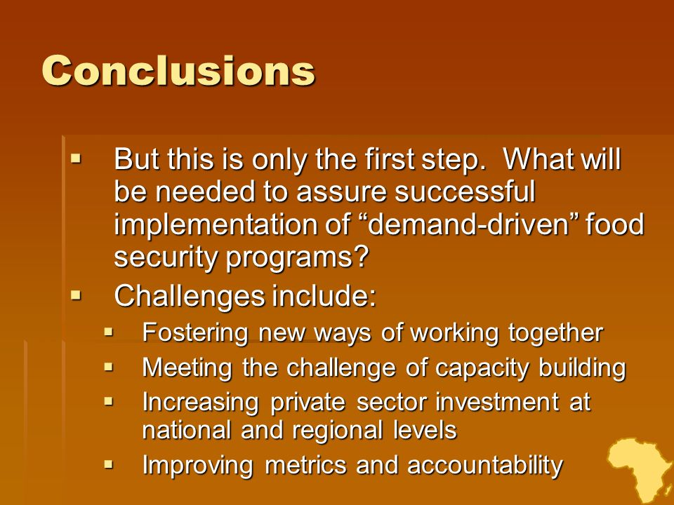 Conclusions But this is only the first step. What will be needed to assure successful implementation of demand-driven food security programs