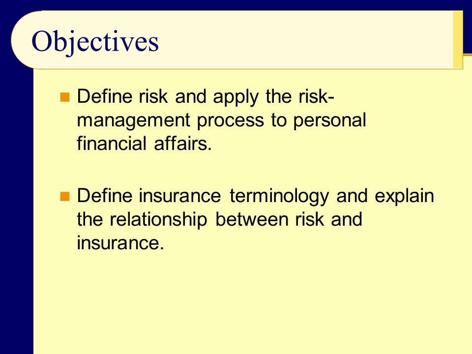 Objectives Define risk and apply the risk-management process to personal financial affairs.