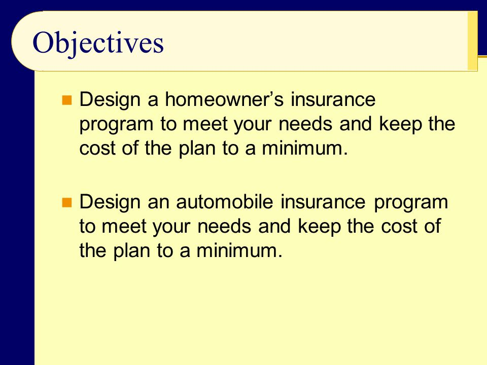Objectives Design a homeowner's insurance program to meet your needs and keep the cost of the plan to a minimum.