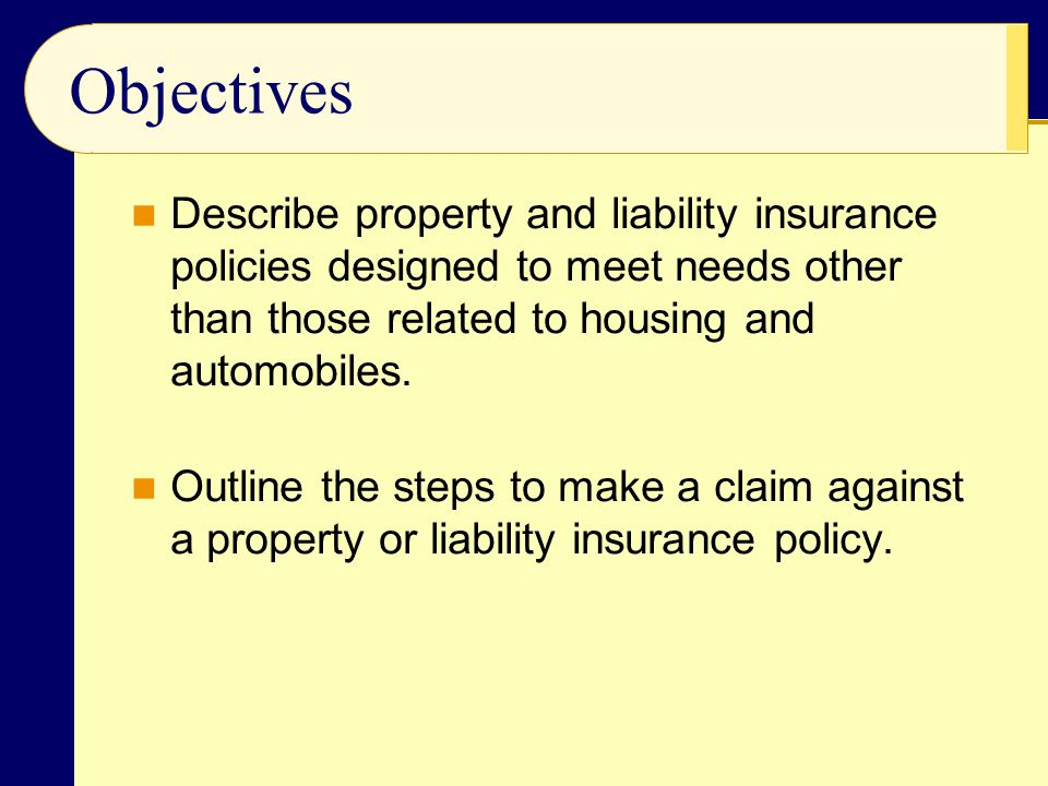 Objectives Describe property and liability insurance policies designed to meet needs other than those related to housing and automobiles.