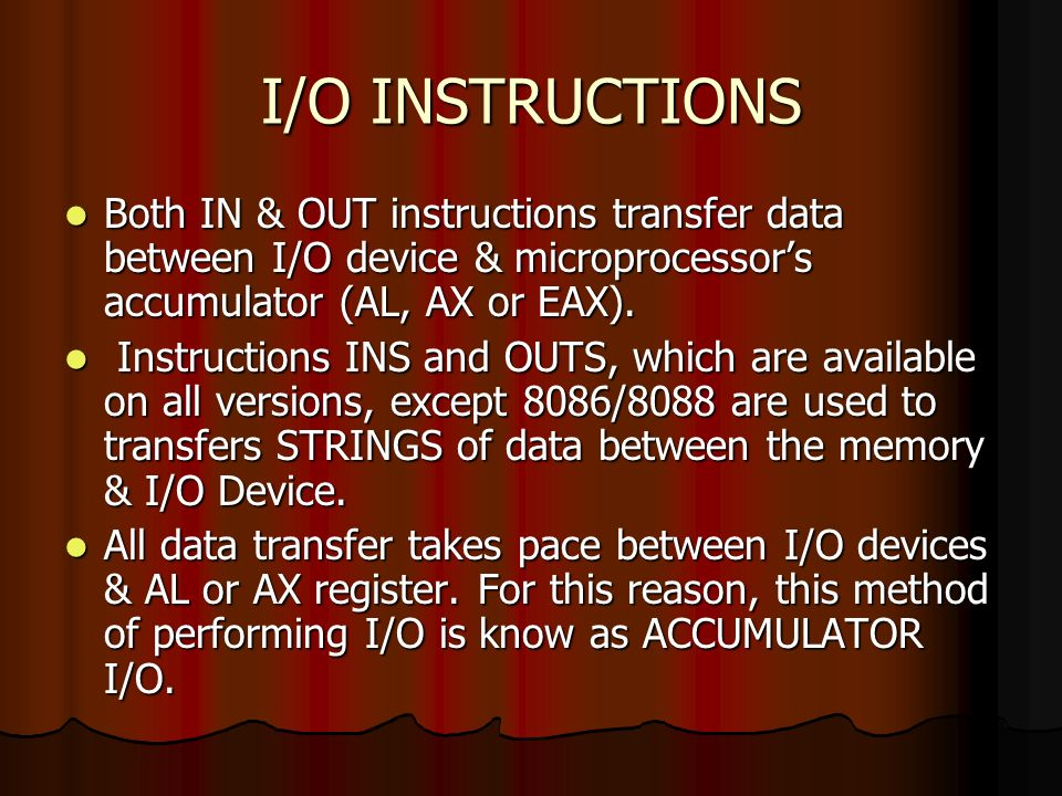 I/O INSTRUCTIONS Both IN & OUT instructions transfer data between I/O device & microprocessor's accumulator (AL, AX or EAX).