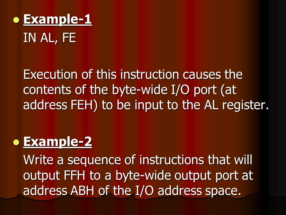 Example-1 IN AL, FE. Execution of this instruction causes the contents of the byte-wide I/O port (at address FEH) to be input to the AL register.