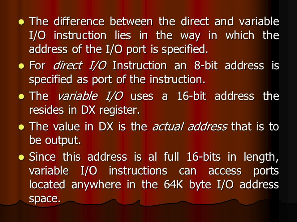 The difference between the direct and variable I/O instruction lies in the way in which the address of the I/O port is specified.