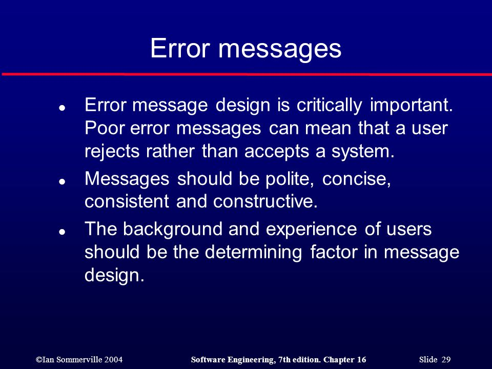 Error messages Error message design is critically important. Poor error messages can mean that a user rejects rather than accepts a system.