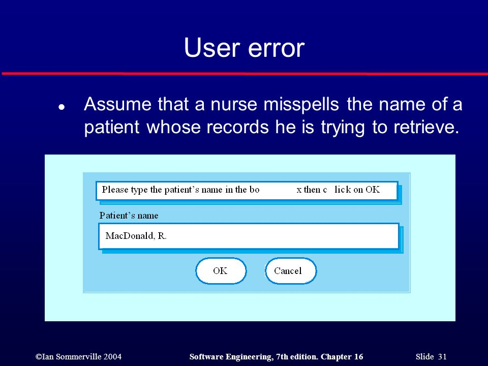 User error Assume that a nurse misspells the name of a patient whose records he is trying to retrieve.