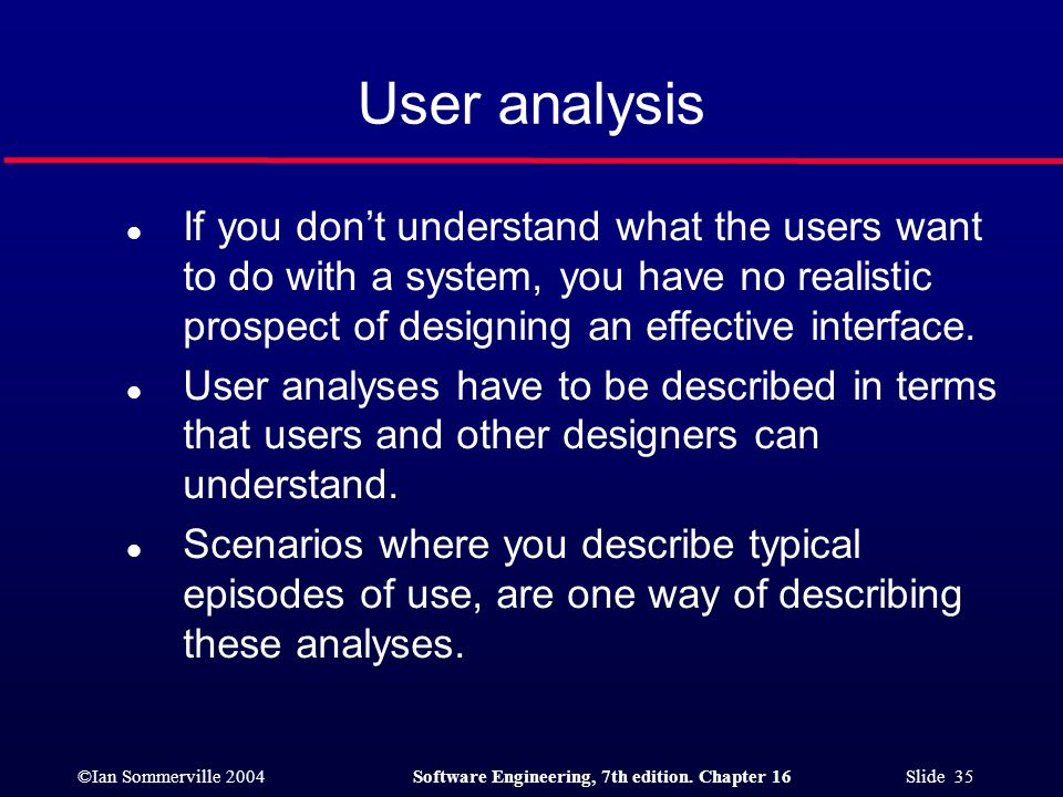 User analysis If you don't understand what the users want to do with a system, you have no realistic prospect of designing an effective interface.