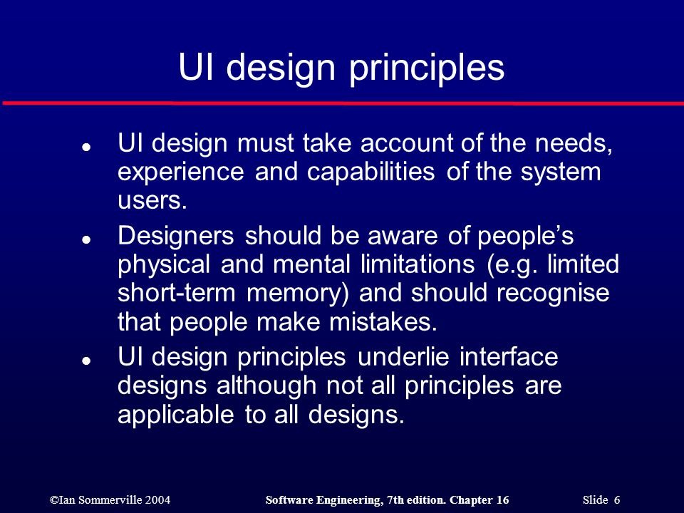 UI design principles UI design must take account of the needs, experience and capabilities of the system users.