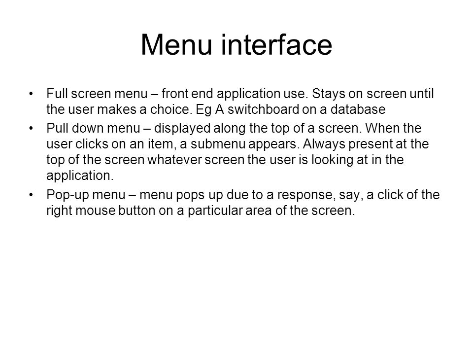 Menu interface Full screen menu – front end application use. Stays on screen until the user makes a choice. Eg A switchboard on a database.