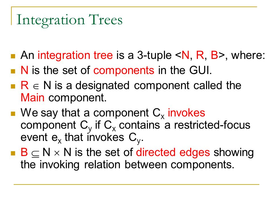 Integration Trees An integration tree is a 3-tuple <N, R, B>, where: N is the set of components in the GUI.