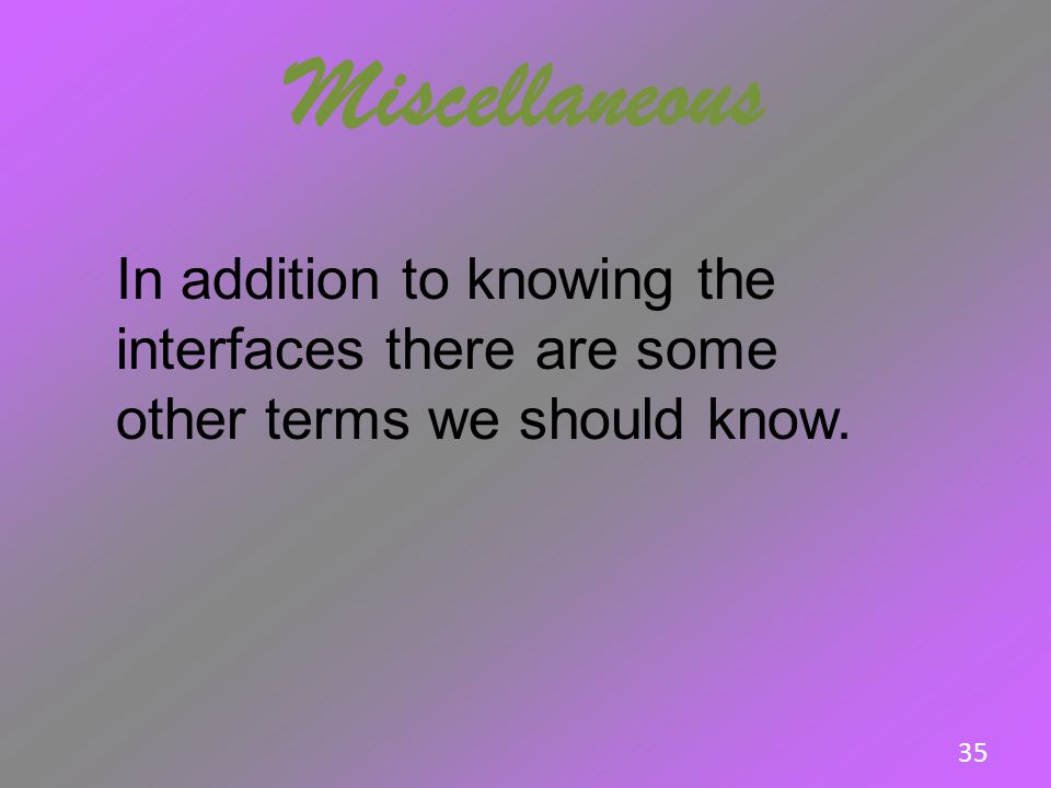 Miscellaneous In addition to knowing the interfaces there are some other terms we should know. 35