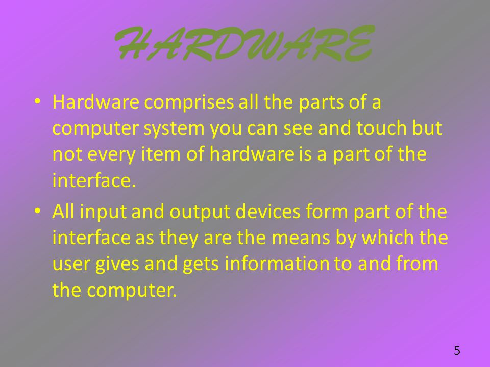 HARDWARE Hardware comprises all the parts of a computer system you can see and touch but not every item of hardware is a part of the interface.