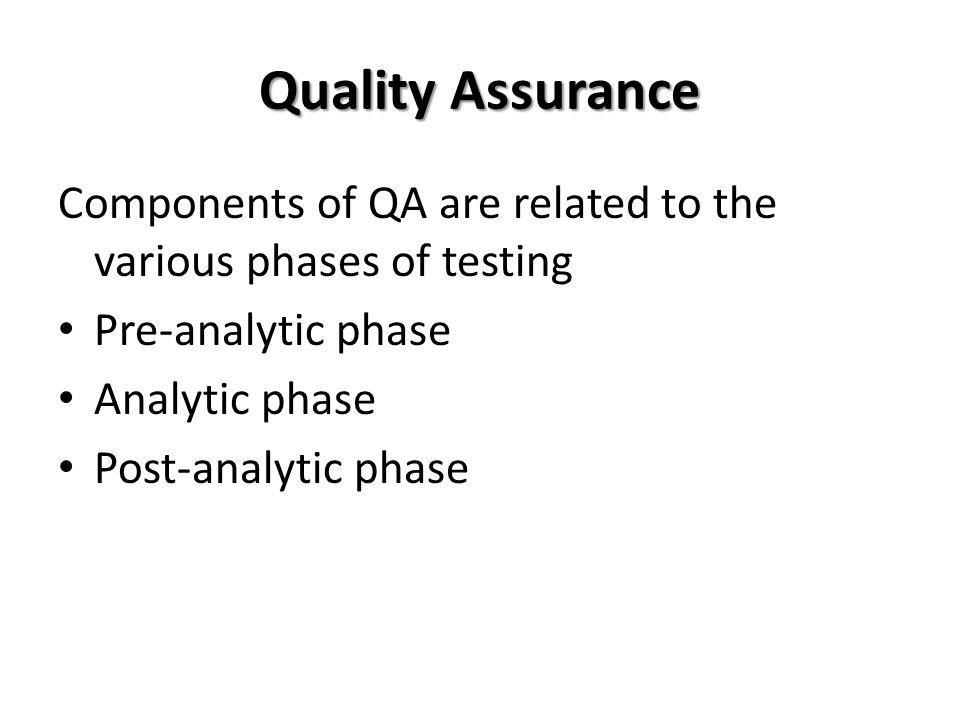 Quality Assurance Components of QA are related to the various phases of testing. Pre-analytic phase.