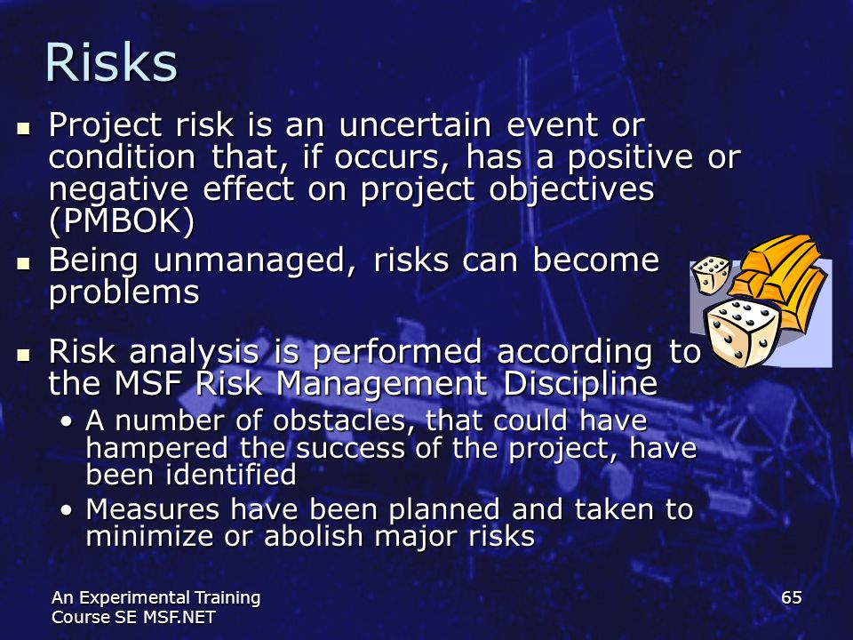 Risks Project risk is an uncertain event or condition that, if occurs, has a positive or negative effect on project objectives (PMBOK)
