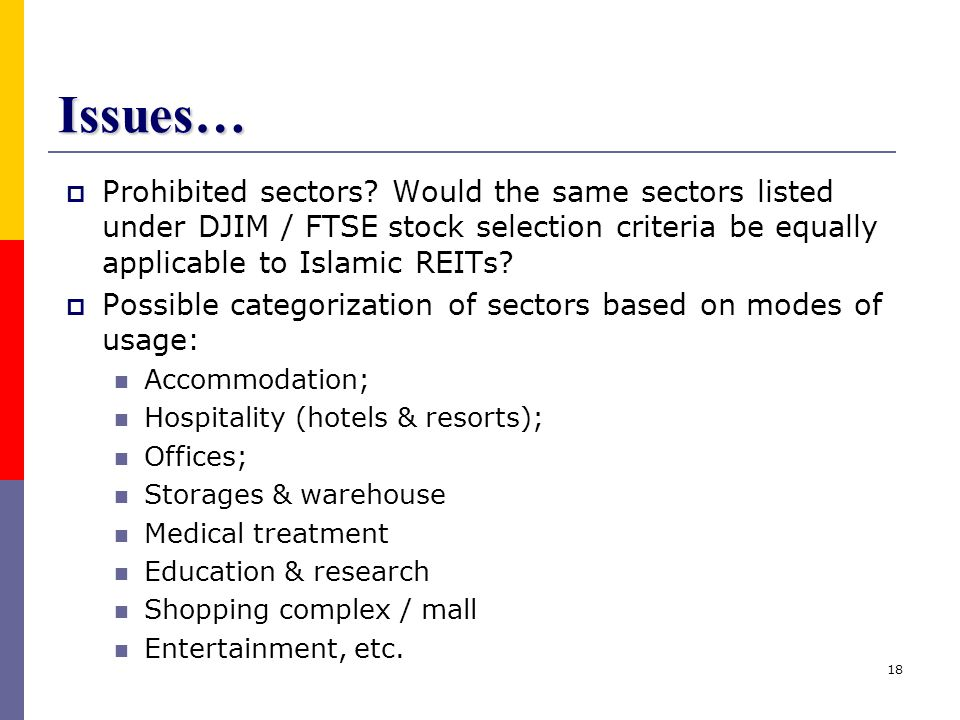Issues… Prohibited sectors Would the same sectors listed under DJIM / FTSE stock selection criteria be equally applicable to Islamic REITs