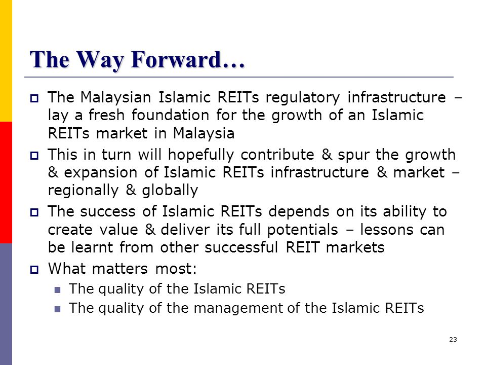 The Way Forward… The Malaysian Islamic REITs regulatory infrastructure – lay a fresh foundation for the growth of an Islamic REITs market in Malaysia.