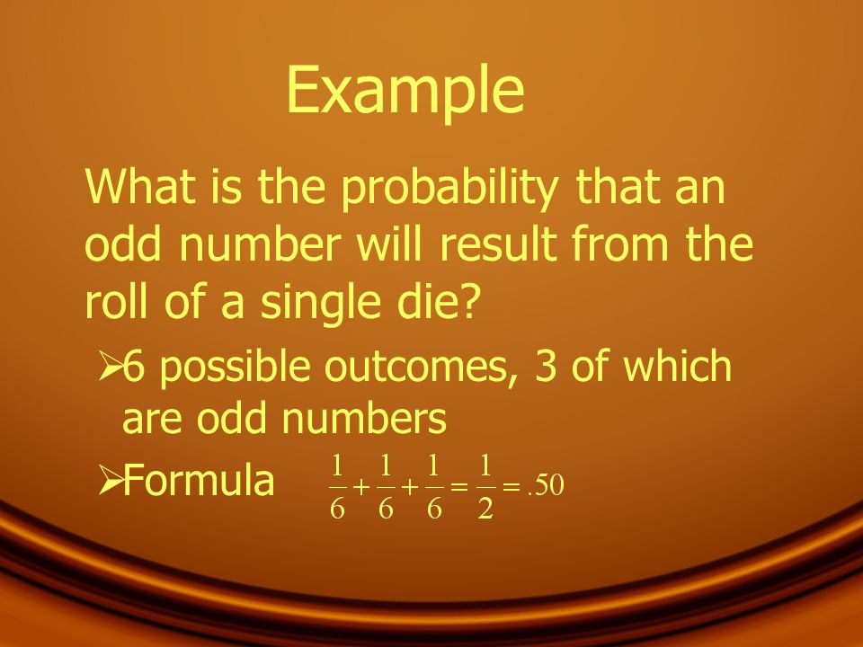 Example What is the probability that an odd number will result from the roll of a single die 6 possible outcomes, 3 of which are odd numbers.