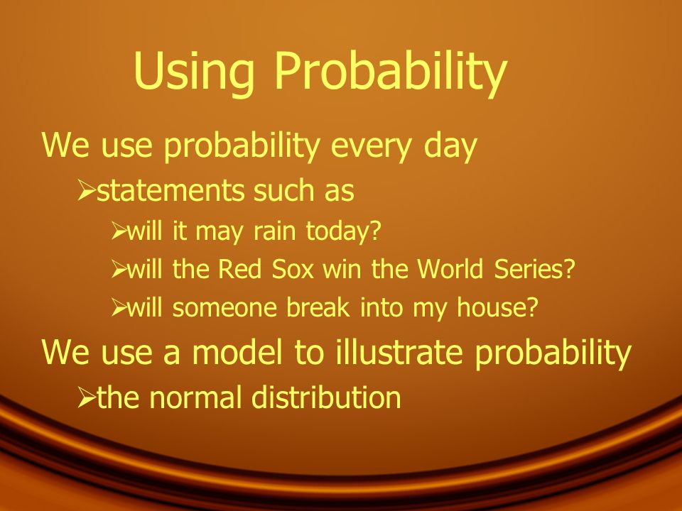 Using Probability We use probability every day