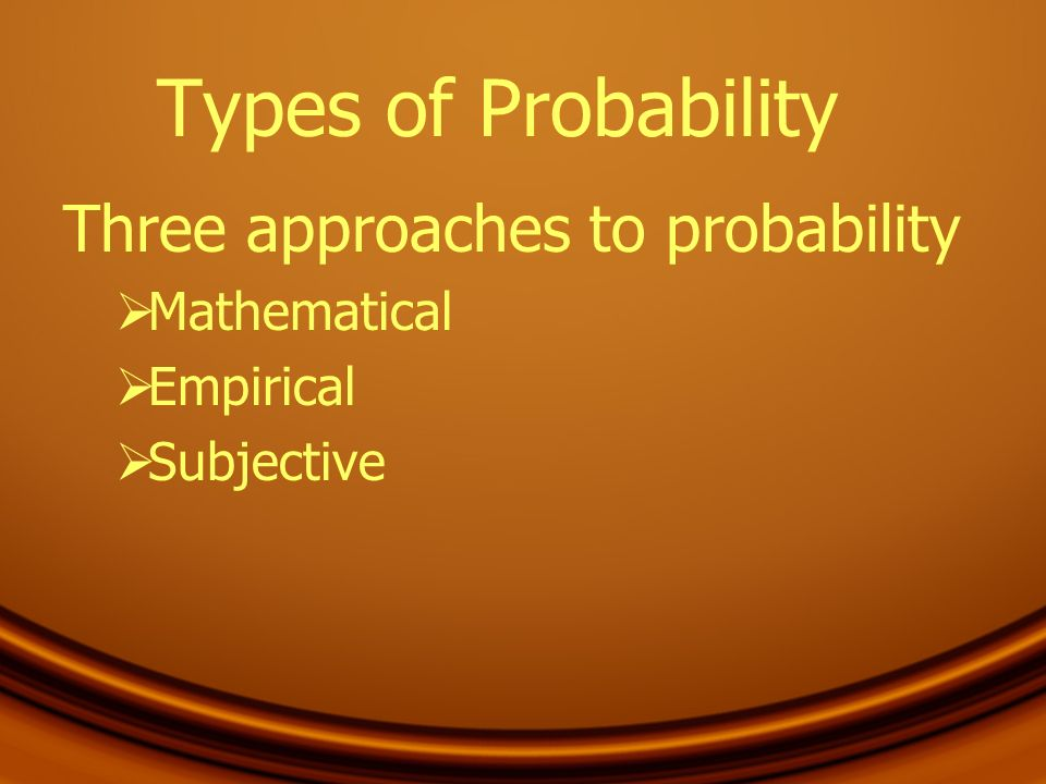 Types of Probability Three approaches to probability Mathematical