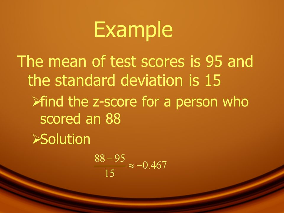 Example The mean of test scores is 95 and the standard deviation is 15