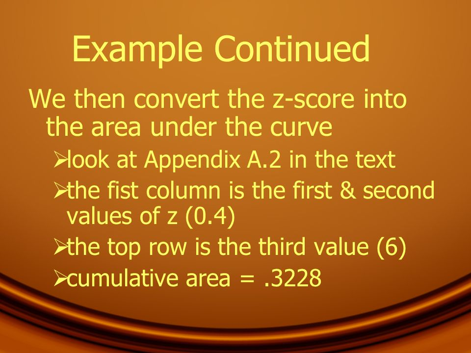 Example Continued We then convert the z-score into the area under the curve. look at Appendix A.2 in the text.