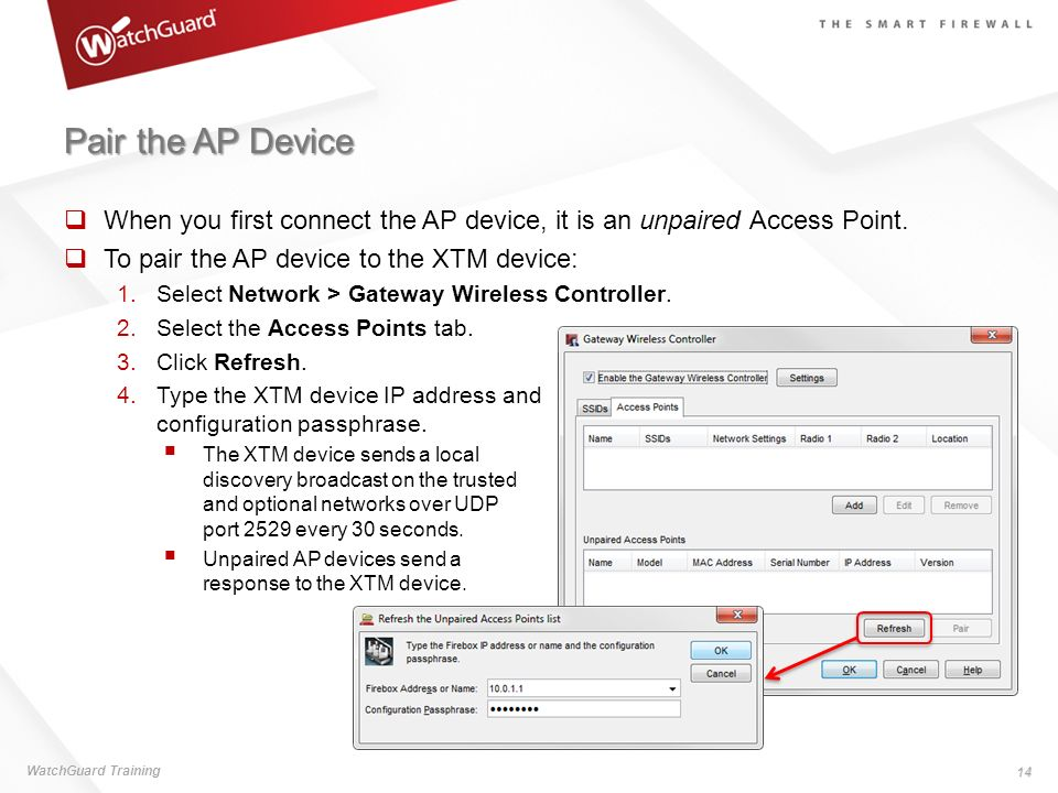 Pair the AP Device When you first connect the AP device, it is an unpaired Access Point. To pair the AP device to the XTM device: